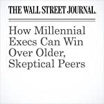 How Millennial Execs Can Win Over Older, Skeptical Peers | Joann S. Lublin