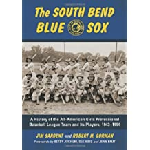 The South Bend Blue Sox: A History of the All-American Girls Professional Baseball League Team and Its Players, 1943–1954