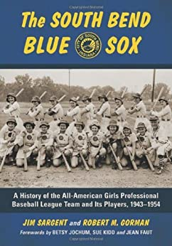 The South Bend Blue Sox: A History of the All-American Girls Professional Baseball League Team and Its Players, 1943-1954 by [Sargent, Jim]