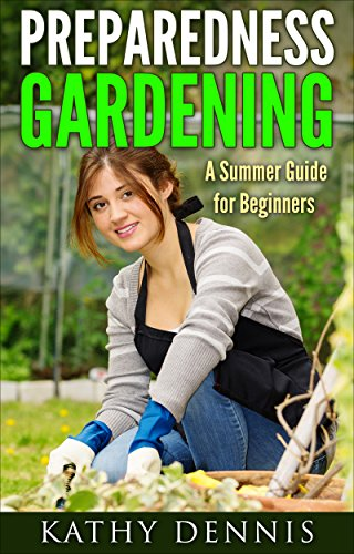 Preparedness Gardening: A Summer Guide For Beginners (Organic, Vegetables, Garden Design, Nature Crafts, Gardening, Hobbies & Home, Flower Arranging)