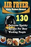 img - for Air Fryer: 130 Delicious Healthy Recipes For Busy Working People( Air Fryer Cookbook, Instant Pot, Clean Eating, Weight Watcher, Healthy Cookbook, Paleo, Vegan) book / textbook / text book