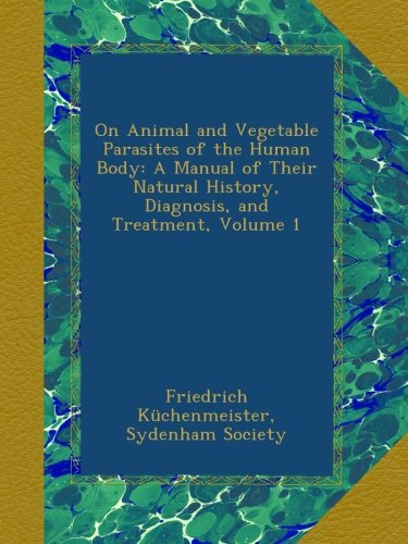 On Animal and Vegetable Parasites of the Human Body: A Manual of Their Natural History, Diagnosis, and Treatment, Volume 1 ebook
