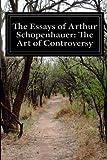 The Essays of Arthur Schopenhauer: the Art of Controversy, Arthur Schopenhauer, 149938355X