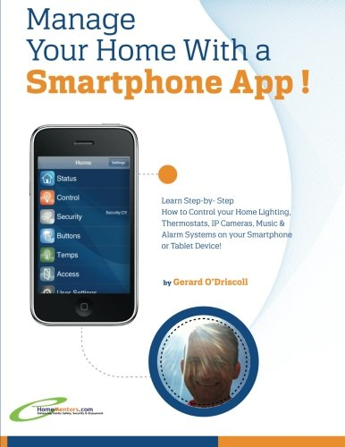 Manage Your Home with a Smartphone App!: Learn Step-by-Step How to Control Your Home Lighting, Thermostats, IP Cameras, Music & Alarm Systems on your Smartphone or Tablet Device