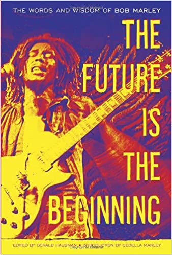 The Future Is The Beginning The Words And Wisdom Of Bob Marley Bob