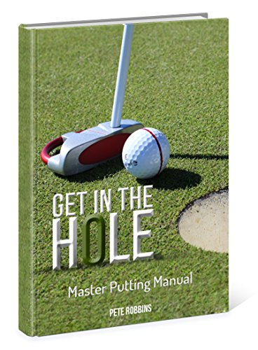 Get in the Hole: Master Putting Manual by [Robbins, Pete]