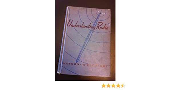 Understanding Radio, a guide to Practical Operation and Theory: Herbert M .Watson, Herbert E. Welch, George S. Eby: Amazon.com: Books