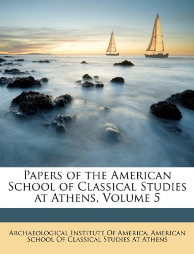Read Online Papers of the American School of Classical Studies at Athens, Volume 5 ebook