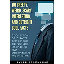 101 Creepy, Weird, Scary, Interesting, and Outright Cool Facts: A collection of 101 facts that are sure to leave you creeped out and entertained at the same time