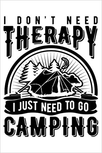 03f23527 I Don't Need Therapy I Just Need To Go Camping: Funny Stylish Gift Notebook  ~ Lined Journal For Campers Paperback – March 12, 2019