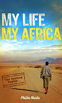 My Life My Africa: An Untamed African Tale of Self Discovery by [Naidu, Philen]