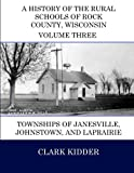 img - for A History of the Rural Schools of Rock County, Wisconsin: Townships of Janesville, Johnstown, and LaPrairie (Volume 3) book / textbook / text book