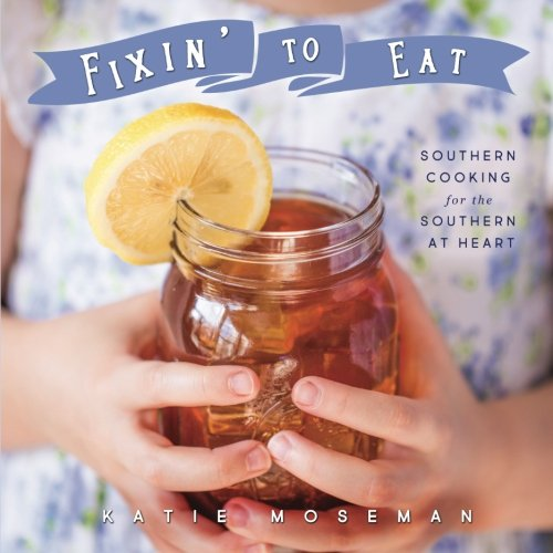 Fixin' to Eat: Southern Cooking for the Southern at Heart by Katie Moseman