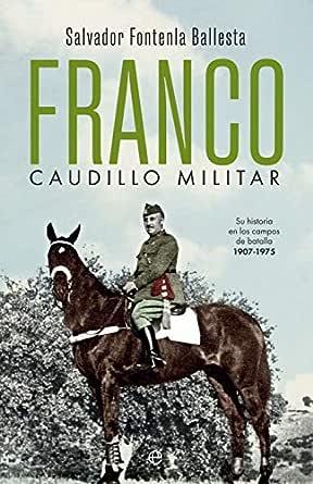 Franco, caudillo militar: Su historia en los campos de batalla ...