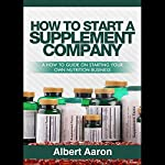 How to Start a Supplement Company: A How-to Guide on Starting Your Own Nutrition Business | Albert Aaron