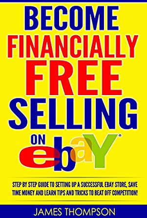 Amazon Com Become Financially Free Selling On Ebay 2017 Selling On Ebay 2017 Step By Step Guide To Setting Up A Successful Ebay Store Save Time Money And Learn Tips And Tricks To