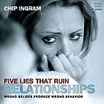Five Lies That Ruin Relationships: Wrong Beliefs Produce Wrong Behavior | Chip Ingram