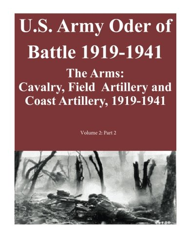 U.S. Army Oder of Battle 1919-1941- The Arms: Cavalry, Field Artillery and Coast Artillery, 1919-1941, Volume 2: Part 2 of 2