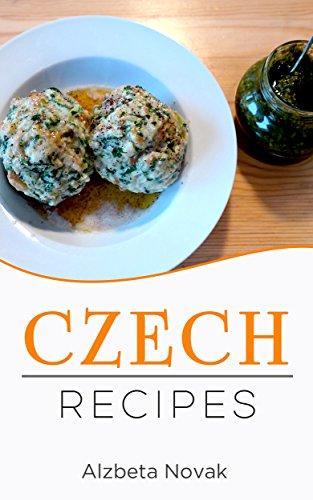 Czech Recipes: 48 of The Best Czech Recipes from a Real Czech Grandma: Authentic Czech Food All In a Comprehensive Czech Cookbook (Czech Recipes, Czech Cuisine, Czech Cookbook) by Alzbeta Novak