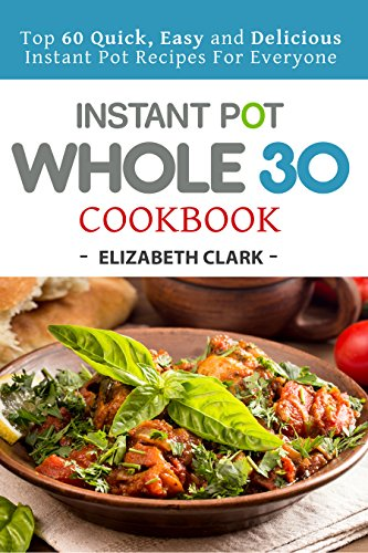 Instant Pot Whole 30 Cookbook: Top 60 Quick, Easy and Delicious Instant Pot Recipes For Everyone by Elizabeth  Clark