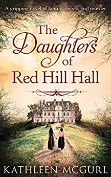 The Daughters Of Red Hill Hall: A gripping novel of family, secrets and murder by [McGurl, Kathleen]