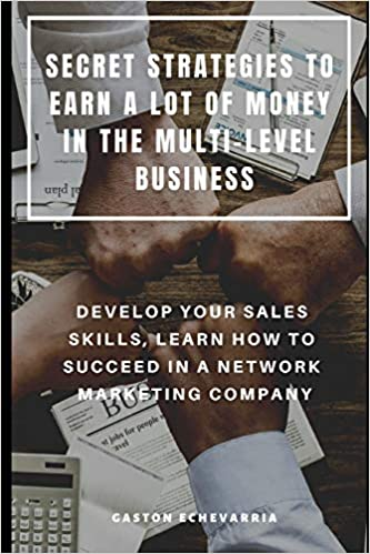 SECRET STRATEGIES TO EARN A LOT OF MONEY IN THE MULTI-LEVEL BUSINESS : DEVELOP YOUR SALES SKILLS, LEARN HOW TO SUCCEED IN A NETWORK MARKETING COMPANY 1