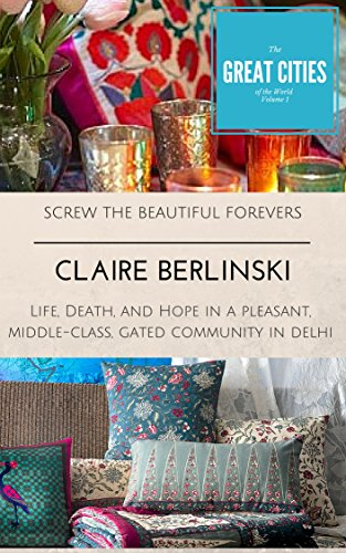 Screw The Beautiful Forevers: Life, Death, and Hope in a Pleasant, Middle-Class Gated Community in Delhi (Cities Book 1)