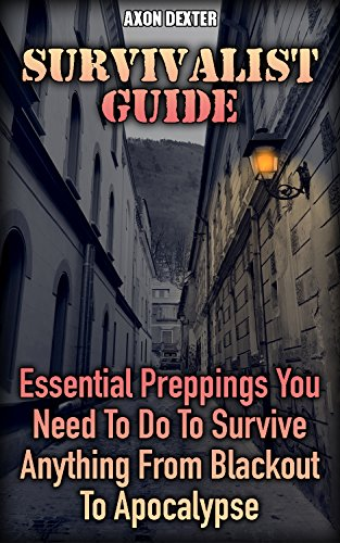 Survivalist Guide: Essential Preppings You Need To Do To Survive Anything From Blackout To Apocalypse by [Dexter, Axon ]