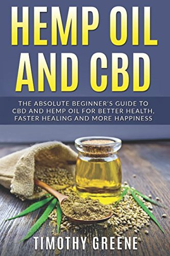 Hemp Oil and CBD: The Absolute Beginner's Guide to CBD and Hemp Oil for Better Health, Faster Healing and More (Greenes Guides)