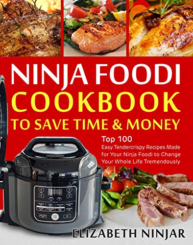 Ninja Foodi Cookbook to Save Time & Money: Top 100 Easy Tendercrispy Recipes Made for Your Ninja Foodi to Change Your Whole Life Tremendously by Elizabeth  Ninjar