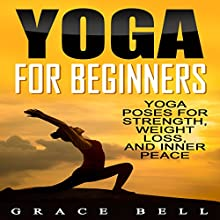 Yoga For Beginners: Yoga Poses for Strength, Weight Loss, and Inner Peace | Livre audio Auteur(s) : Grace Bell Narrateur(s) : Jessica Geffen