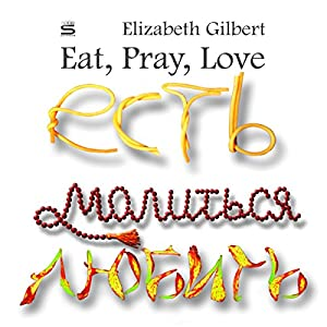 Eat, Pray, Love [Russian Edition]: One Woman's Search for Everything Audiobook by Elizabeth Gilbert Narrated by Elaine Yatsenko