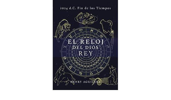 Amazon.com: EL RELOJ DEL DIOS REY: 2.024 d.C. FIN DE LOS TIEMPOS (Spanish Edition) eBook: HENRY A. AGUILERA: Kindle Store