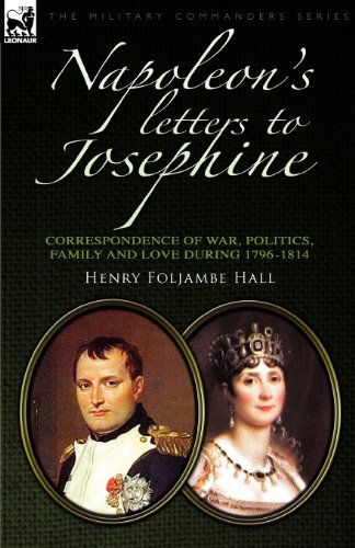 Napoleon's Letters to Josephine: Correspondence of War, Politics, Family and Love 1796-1814 (Military Commanders)
