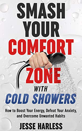 Smash Your Comfort Zone with Cold Showers: How to Boost Your Energy, Defeat Your Anxiety, and Overcome Unwanted Habits by [Harless, Jesse]