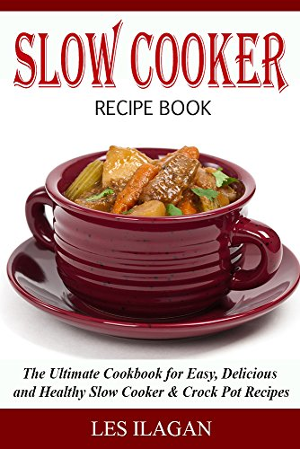 Slow Cooker Recipe Book: The Ultimate Cookbook for Easy, Delicious and Healthy Slow Cooker & Crock Pot Recipes (Slow Cooker Cookbook, Crock Pot Cookbook, ... Cooker Recipes, Delicious Crockpot Recipes) by [Ilagan, Les, Content Arcade Publishing]