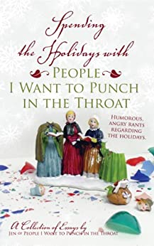 Spending the Holidays with People I Want to Punch in the Throat by [Jen of People I Want to Punch in the Throat.com]