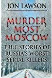 Murder Most Moscow: True Stories of Russia's Worst Serial Killers: Volume 1 (Lawson's Serial Killer Series)
