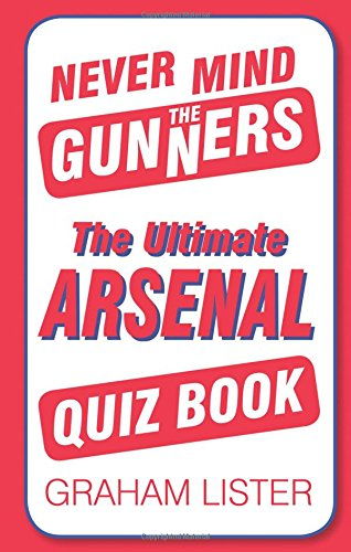 Read Online Never Mind the Gunners: The Ultimate Arsenal FC Quiz Book PDF