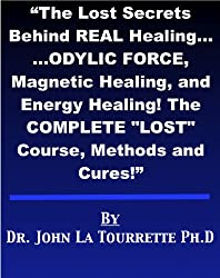 "The Lost Secrets Behind REAL Healing... ...ODYLIC FORCE, Magnetic Healing, and Energy Healing! The COMPLETE ""LOST"" Course, methods and Cures!"