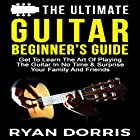 The Ultimate Guitar Beginner's Guide: Get to Learn the Art of Playing the Guitar in No Time & Surprise Your Family and Friends Hörbuch von Ryan Dorris Gesprochen von: Julie-Ann Amos