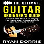 The Ultimate Guitar Beginner's Guide: Get to Learn the Art of Playing the Guitar in No Time & Surprise Your Family and Friends | Ryan Dorris