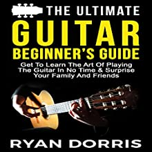 The Ultimate Guitar Beginner's Guide: Get to Learn the Art of Playing the Guitar in No Time & Surprise Your Family and Friends Audiobook by Ryan Dorris Narrated by Julie-Ann Amos