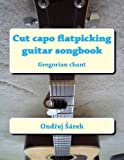 Cut Capo Flatpicking Guitar Songbook, Ondrej Sarek, 1493648020