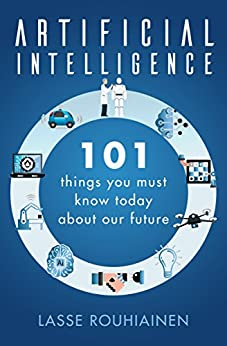 Artificial Intelligence: 101 Things You Must Know Today About Our Future by [Rouhiainen, Lasse]