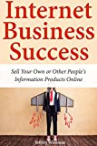 Internet Business Success: Sell Your Own or Other People's Information Products Online