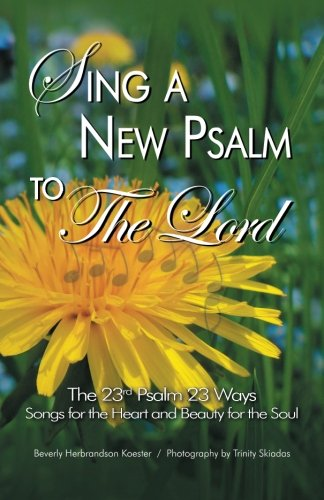 Sing a New Psalm to the Lord: The 23rd Psalm 23 Ways - Songs for the Heart and Beauty for the Soul ()