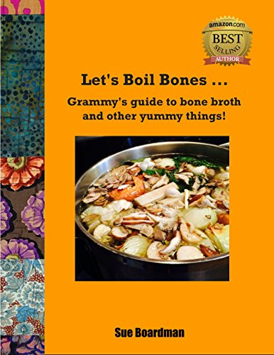 Let's Boil Bones...: Grammy's guide to bone broth and other yummy things!