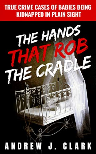 The Hands that Rob the Cradle: True Crime Cases of Babies Being Kidnapped in Plain Sight by [J. Clark, Andrew]