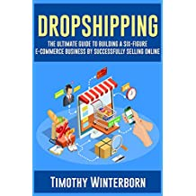 Dropshipping: The Ultimate Guide to building a six-figure E-commerce business by successfully selling online